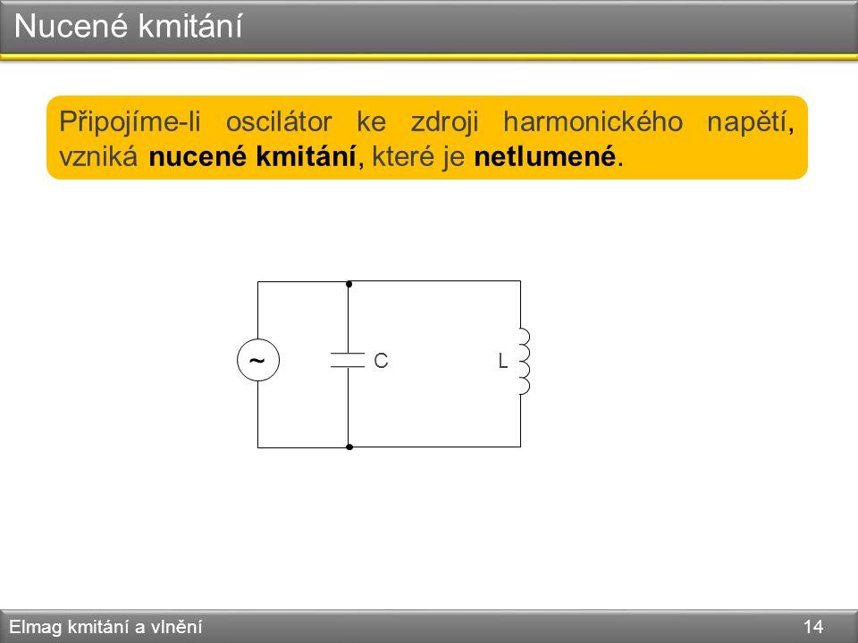 Nucené kmitání Elmag kmitání a vlnění 14 Připojíme-li oscilátor ke zdroji harmonického napětí, vzniká nucené kmitání, které je netlumené. L C ~