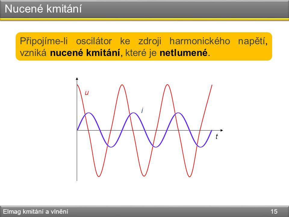 Nucené kmitání Elmag kmitání a vlnění 15 Připojíme-li oscilátor ke zdroji harmonického napětí, vzniká nucené kmitání, které je netlumené. u i t