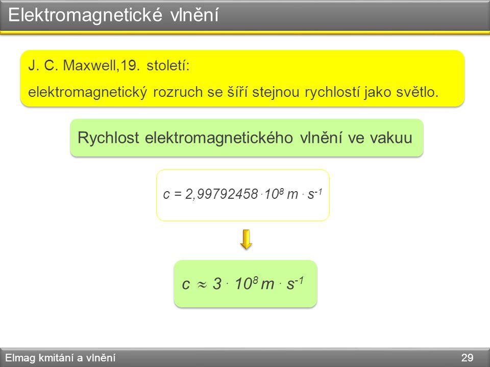 Elektromagnetické vlnění Elmag kmitání a vlnění 29 Rychlost elektromagnetického vlnění ve vakuu c = 2,99792458. 10 8 m. s -1 c 3. 10 8 m. s -1   J.