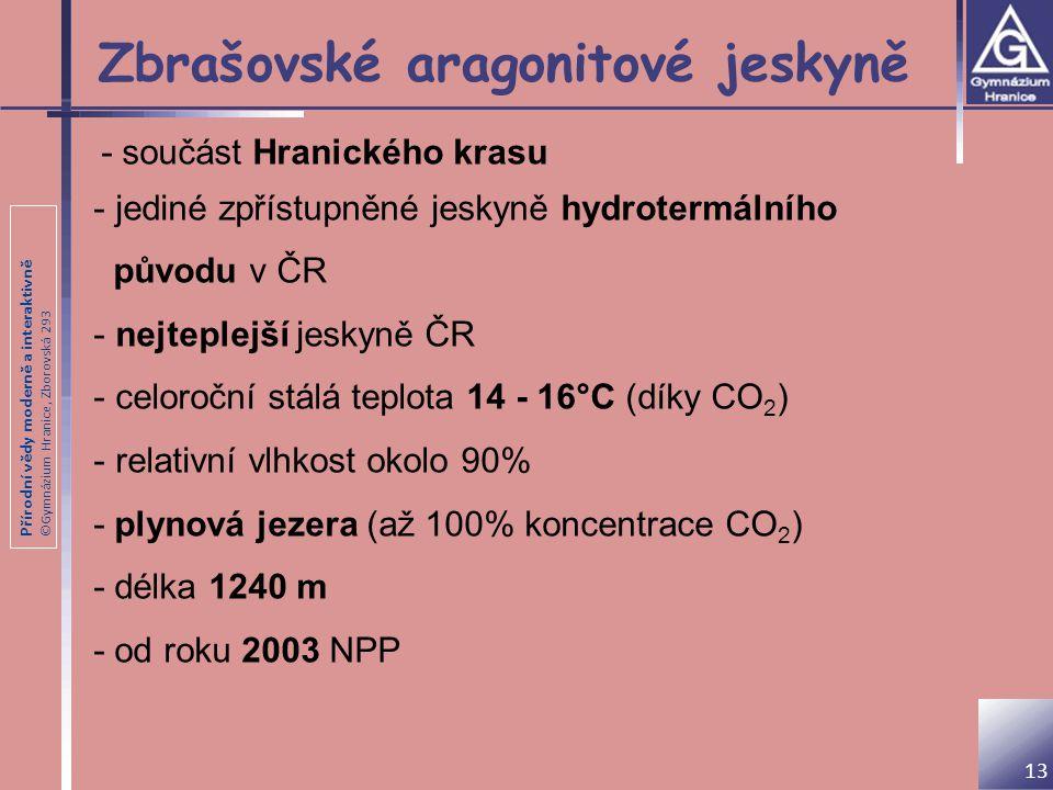 Přírodní vědy moderně a interaktivně ©Gymnázium Hranice, Zborovská 293 Zbrašovské aragonitové jeskyně - součást Hranického krasu - jediné zpřístupněné jeskyně hydrotermálního původu v ČR - nejteplejší jeskyně ČR - celoroční stálá teplota 14 - 16°C (díky CO 2 ) - relativní vlhkost okolo 90% - plynová jezera (až 100% koncentrace CO 2 ) - délka 1240 m - od roku 2003 NPP 13