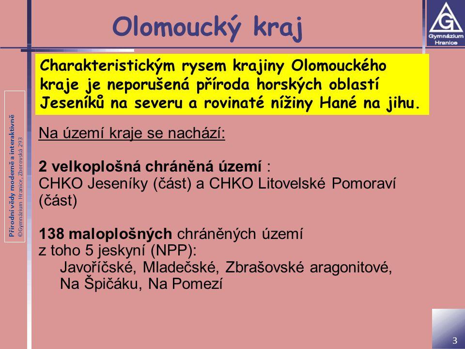 Přírodní vědy moderně a interaktivně ©Gymnázium Hranice, Zborovská 293 Olomoucký kraj Na území kraje se nachází: 2 velkoplošná chráněná území : CHKO Jeseníky (část) a CHKO Litovelské Pomoraví (část) 138 maloplošných chráněných území z toho 5 jeskyní (NPP): Javoříčské, Mladečské, Zbrašovské aragonitové, Na Špičáku, Na Pomezí Charakteristickým rysem krajiny Olomouckého kraje je neporušená příroda horských oblastí Jeseníků na severu a rovinaté nížiny Hané na jihu.