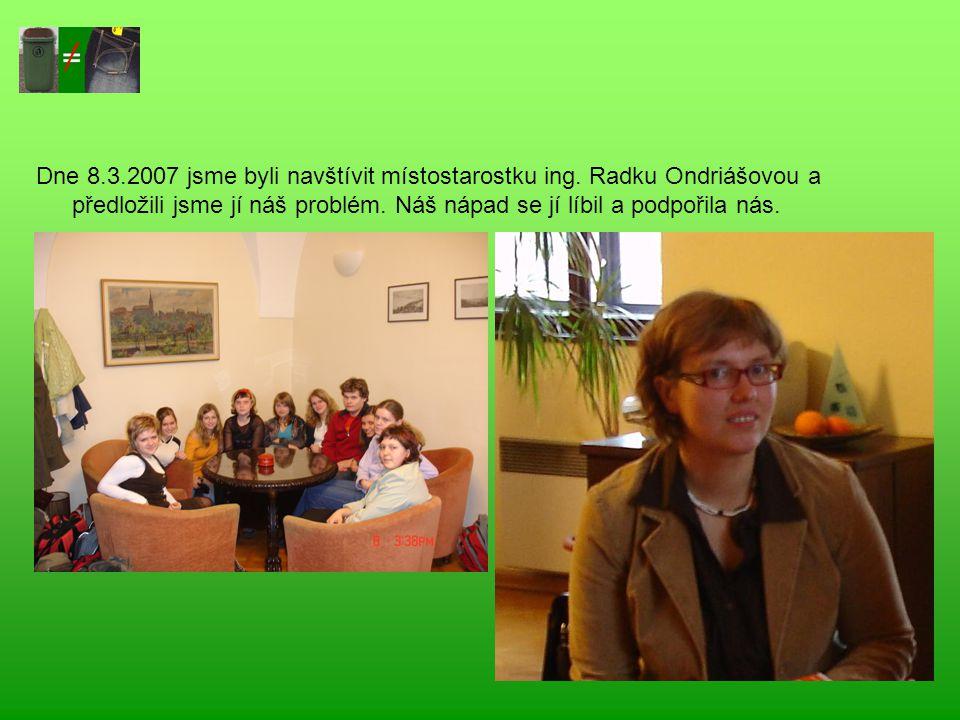Dne 8.3.2007 jsme byli navštívit místostarostku ing. Radku Ondriášovou a předložili jsme jí náš problém. Náš nápad se jí líbil a podpořila nás.