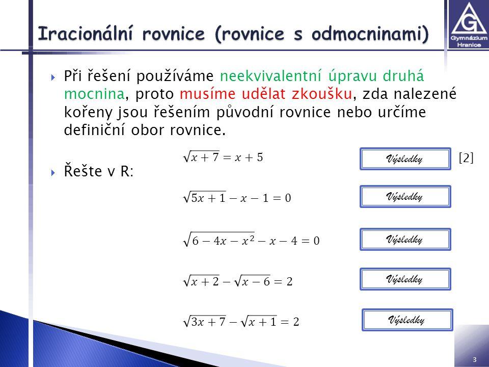 3  Při řešení používáme neekvivalentní úpravu druhá mocnina, proto musíme udělat zkoušku, zda nalezené kořeny jsou řešením původní rovnice nebo určíme definiční obor rovnice.