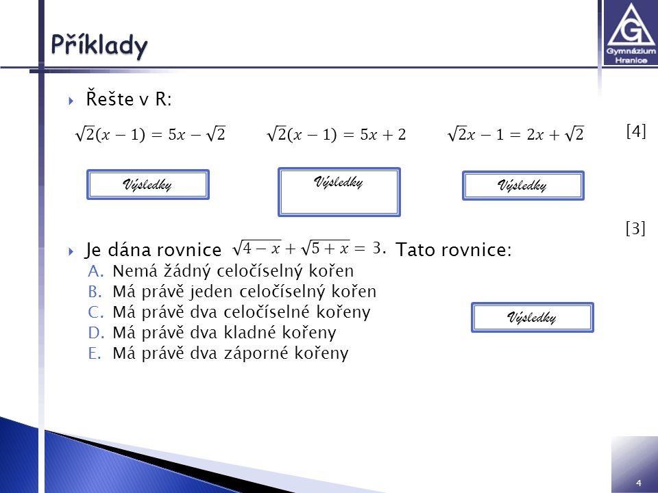 4  Řešte v R:  Je dána rovnice Tato rovnice: A.Nemá žádný celočíselný kořen B.Má právě jeden celočíselný kořen C.Má právě dva celočíselné kořeny D.Má právě dva kladné kořeny E.Má právě dva záporné kořeny [4] [4] Výsledky C, 4,-5 Výsledky [3] [3]