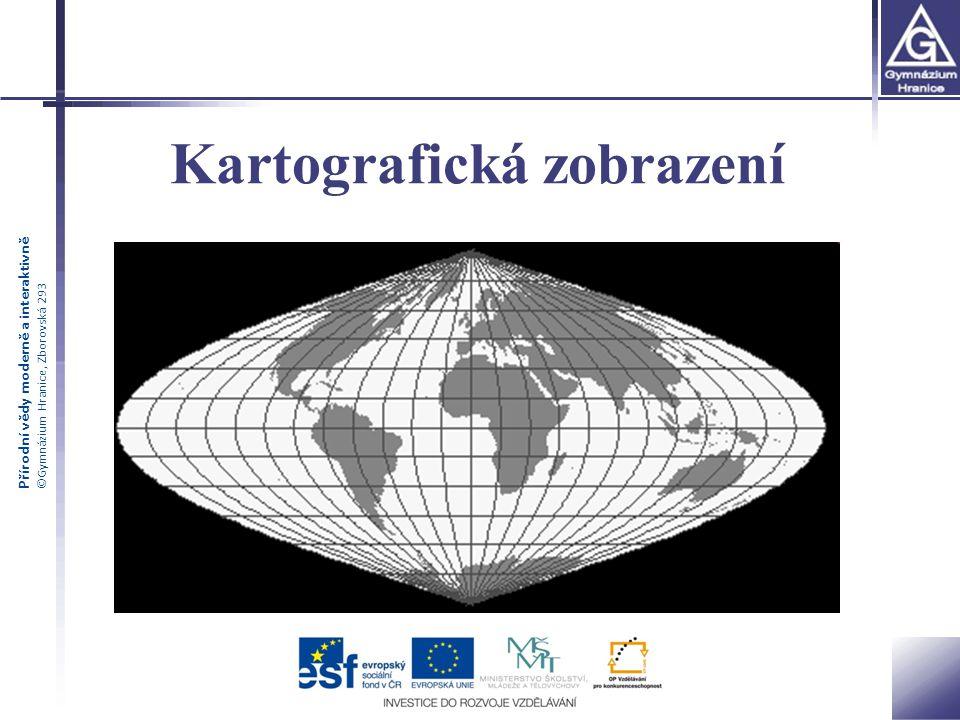 Přírodní vědy moderně a interaktivně ©Gymnázium Hranice, Zborovská 293 Kartografické zobrazení způsob znázornění zemského povrchu nebo jeho části (referenční plochy) do roviny mapy způsob, který každému bodu na glóbu přiřazuje body v rovině 2