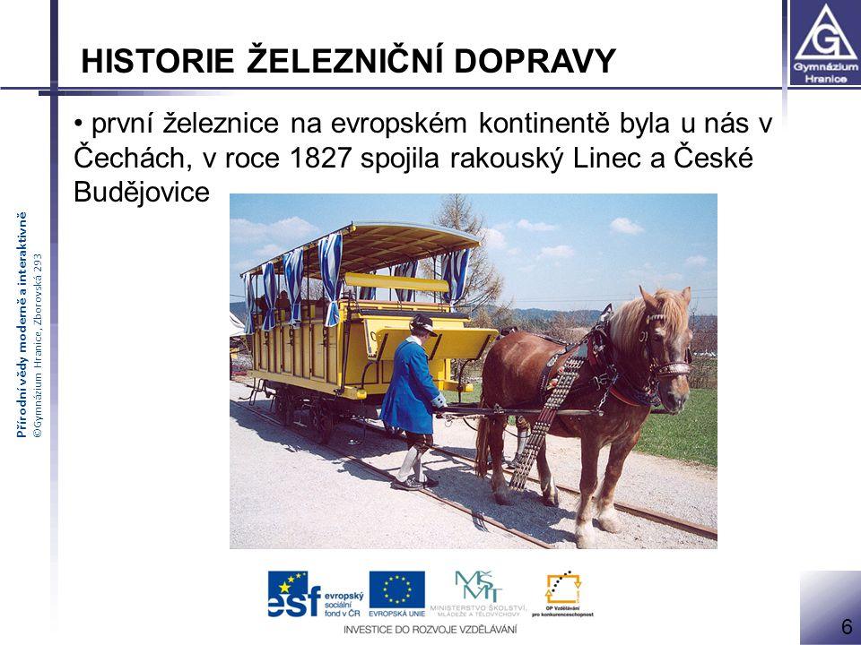 Přírodní vědy moderně a interaktivně ©Gymnázium Hranice, Zborovská 293 HISTORIE ŽELEZNIČNÍ DOPRAVY první železnice na evropském kontinentě byla u nás v Čechách, v roce 1827 spojila rakouský Linec a České Budějovice 6