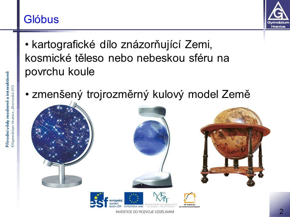 Přírodní vědy moderně a interaktivně ©Gymnázium Hranice, Zborovská 293 zmenšený trojrozměrný kulový model Země 2 Glóbus kartografické dílo znázorňujíc
