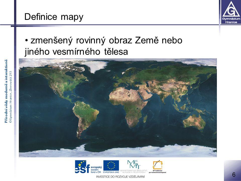 Přírodní vědy moderně a interaktivně ©Gymnázium Hranice, Zborovská 293 Definice mapy zmenšený rovinný obraz Země nebo jiného vesmírného tělesa 6