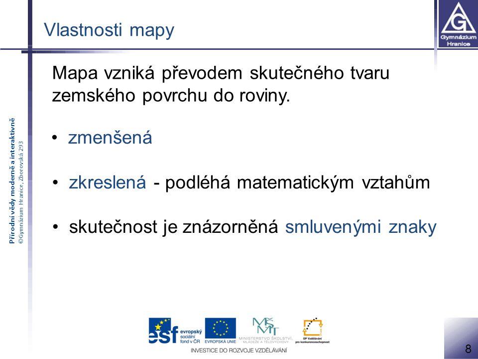 Přírodní vědy moderně a interaktivně ©Gymnázium Hranice, Zborovská 293 8 Vlastnosti mapy zmenšená zkreslená - podléhá matematickým vztahům Mapa vzniká