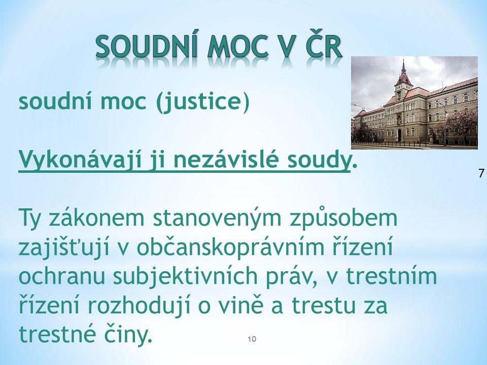 10 soudní moc (justice) Vykonávají ji nezávislé soudy. Ty zákonem stanoveným způsobem zajišťují v občanskoprávním řízení ochranu subjektivních práv, v