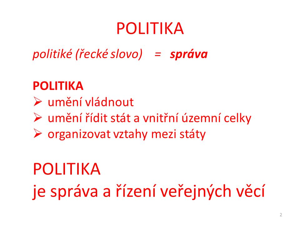 POLITIKA 2 politiké (řecké slovo) = správa POLITIKA  umění vládnout  umění řídit stát a vnitřní územní celky  organizovat vztahy mezi státy POLITIK