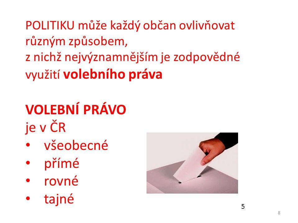 8 POLITIKU může každý občan ovlivňovat různým způsobem, z nichž nejvýznamnějším je zodpovědné využití volebního práva VOLEBNÍ PRÁVO je v ČR všeobecné