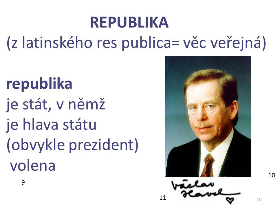 10 REPUBLIKA (z latinského res publica= věc veřejná) republika je stát, v němž je hlava státu (obvykle prezident) volena 9 11 10
