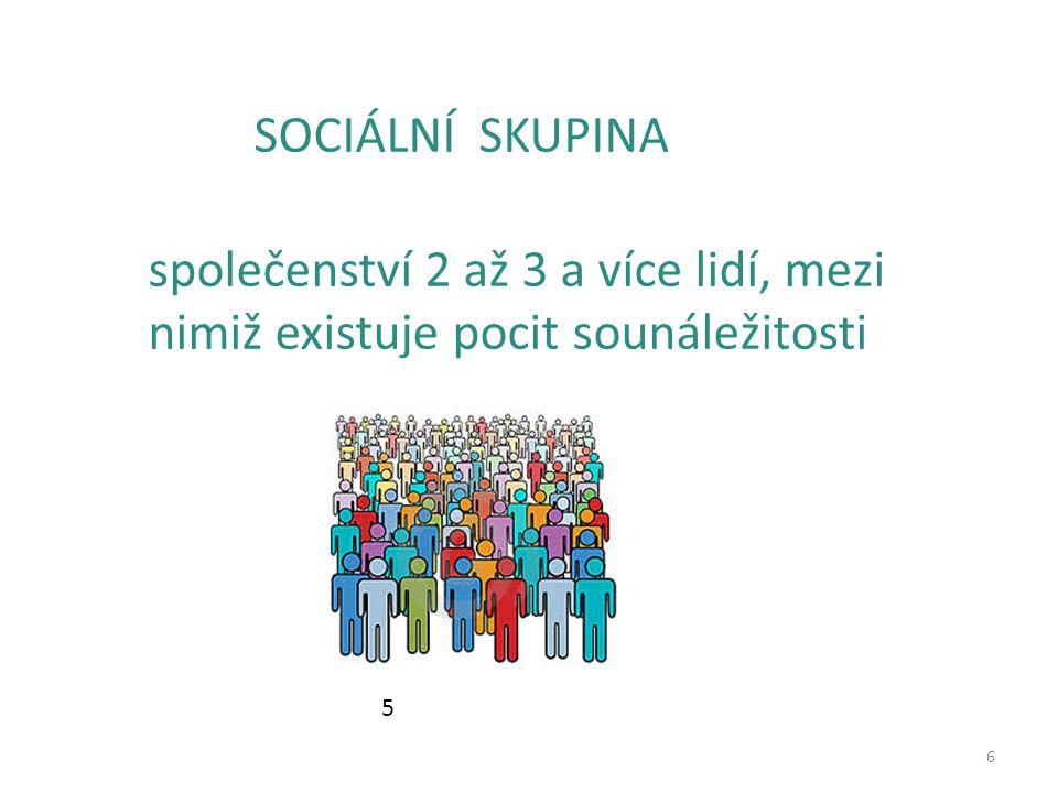 6 SOCIÁLNÍ SKUPINA společenství 2 až 3 a více lidí, mezi nimiž existuje pocit sounáležitosti 5