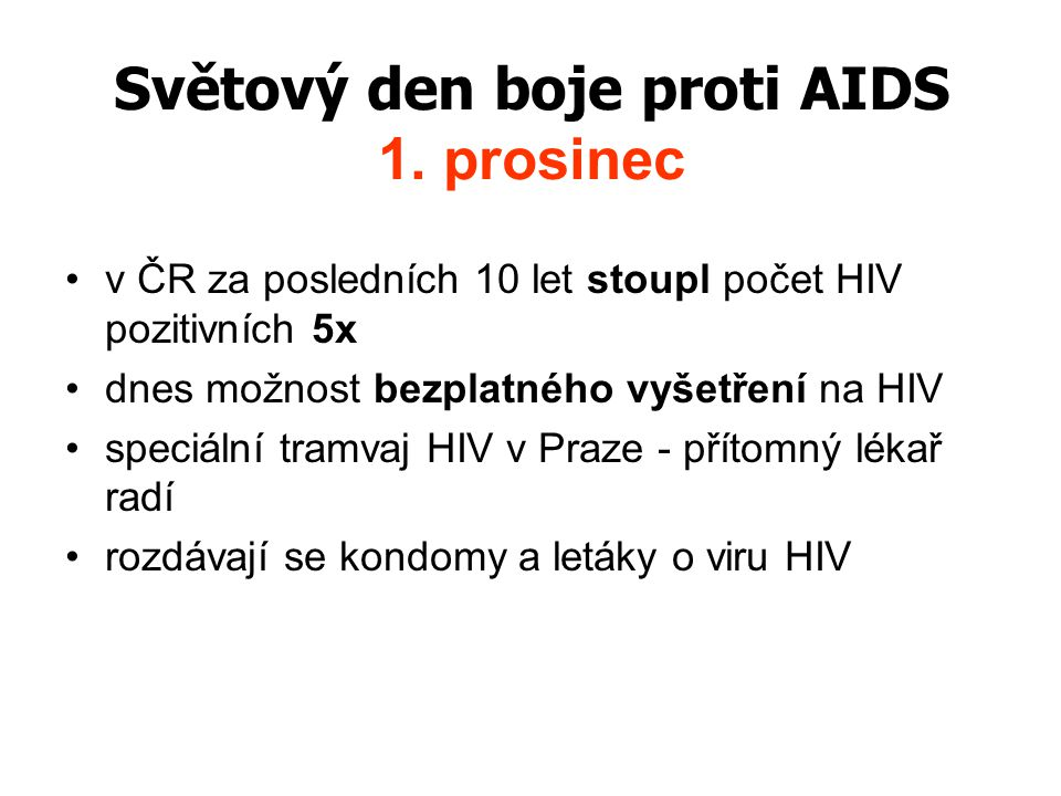 Světový den boje proti AIDS 1. prosinec v ČR za posledních 10 let stoupl počet HIV pozitivních 5x dnes možnost bezplatného vyšetření na HIV speciální