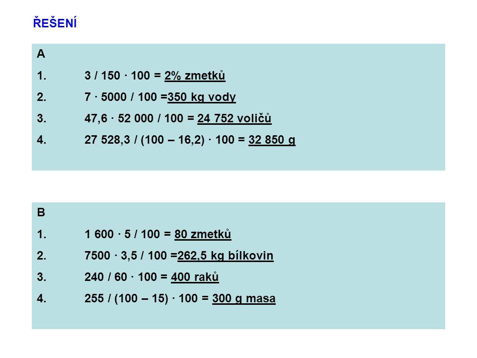 ŘEŠENÍ A 1.3 / 150 · 100 = 2% zmetků 2.7 · 5000 / 100 =350 kg vody 3.47,6 · 52 000 / 100 = 24 752 voličů 4.27 528,3 / (100 – 16,2) · 100 = 32 850 g B