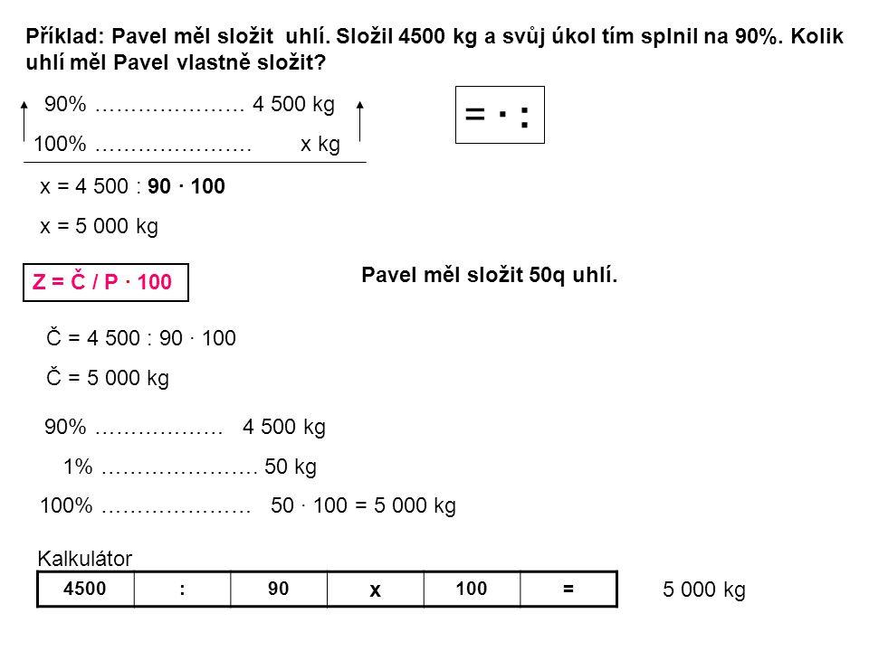 Příklad: Pavel měl složit uhlí. Složil 4500 kg a svůj úkol tím splnil na 90%. Kolik uhlí měl Pavel vlastně složit? 90% ………………… 4 500 kg 100% ………………….