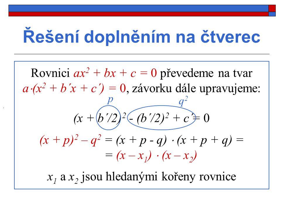 Řešení doplněním na čtverec Rovnici ax 2 + bx + c = 0 převedeme na tvar a  (x 2 + b´x + c´) = 0, závorku dále upravujeme: (x + b´/2) 2 - (b´/2) 2 + c´= 0, p q2q2 (x + p) 2 – q 2 = (x + p - q)  (x + p + q) = = (x – x 1 )  (x – x 2 ) x 1 a x 2 jsou hledanými kořeny rovnice
