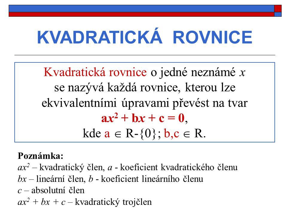 KVADRATICKÁ ROVNICE Kvadratická rovnice o jedné neznámé x se nazývá každá rovnice, kterou lze ekvivalentními úpravami převést na tvar ax 2 + bx + c = 0, kde a  R-{0}; b,c  R.