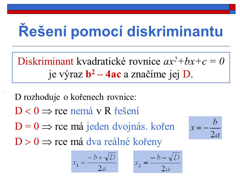 Příklad: V R řešte pomocí D dané rovnice: a) 2x 2 - x - 6 = 0 Řešení: a = 2, b = -1, c = -6 D = b 2 – 4ac = (-1) 2 - 4  2  (-6) = 1 + 48 = 49 > 0 2 řešení