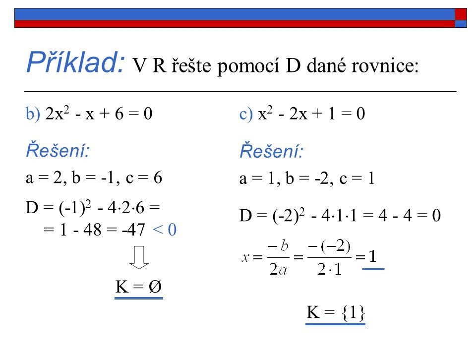 Příklad: V R řešte pomocí D dané rovnice: b) 2x 2 - x + 6 = 0 Řešení: a = 2, b = -1, c = 6 D = (-1) 2 - 4  2  6 = < 0 K = Ø c) x 2 - 2x + 1 = 0 Řešení: a = 1, b = -2, c = 1 D = (-2) 2 - 4  1  1 = 4 - 4 = 0 K = {1} = 1 - 48 = -47