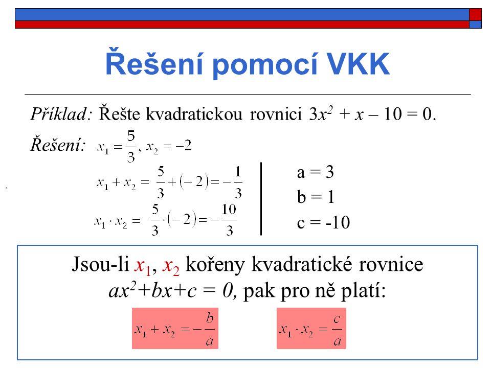 Řešení pomocí VKK Příklad: Řešte kvadratickou rovnici 3x 2 + x – 10 = 0., Řešení: a = 3 b = 1 c = -10 Jsou-li x 1, x 2 kořeny kvadratické rovnice ax 2 +bx+c = 0, pak pro ně platí:
