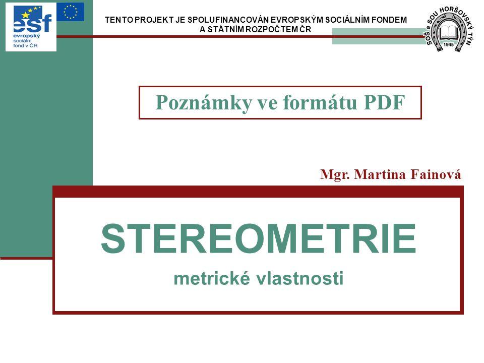 STEREOMETRIE metrické vlastnosti Mgr. Martina Fainová TENTO PROJEKT JE SPOLUFINANCOVÁN EVROPSKÝM SOCIÁLNÍM FONDEM A STÁTNÍM ROZPOČTEM ČR Poznámky ve f