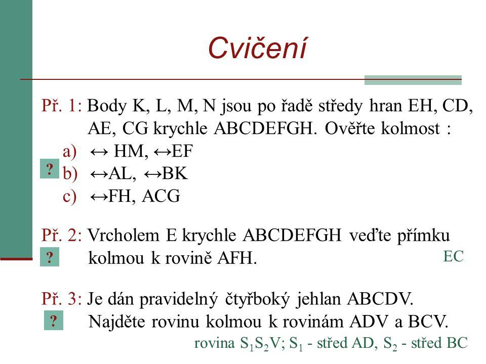 Př. 1: Body K, L, M, N jsou po řadě středy hran EH, CD, AE, CG krychle ABCDEFGH. Ověřte kolmost : a)↔ HM, ↔EF b)↔AL, ↔BK c)↔FH, ACG Př. 2: Vrcholem E