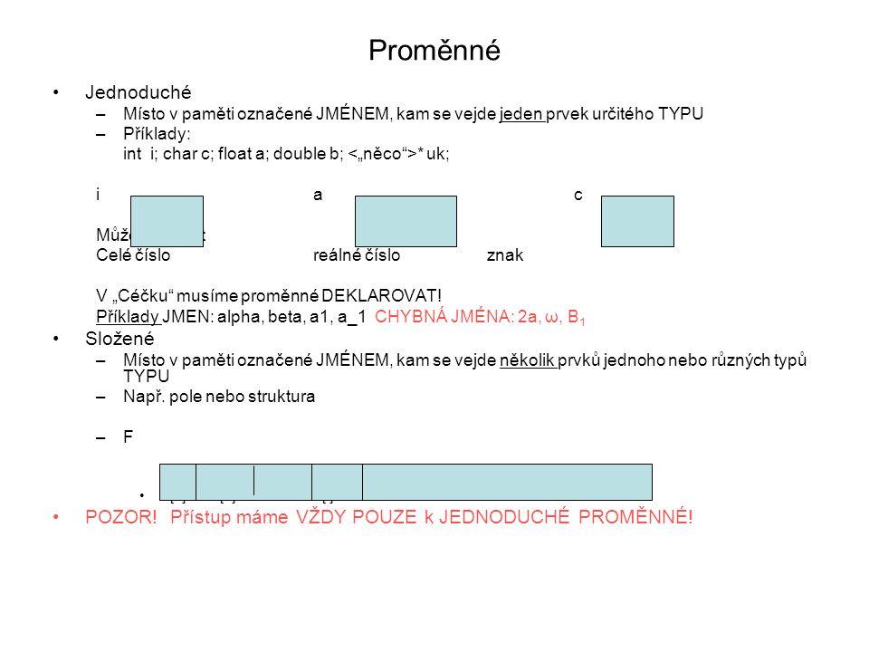 """Proměnné Jednoduché –Místo v paměti označené JMÉNEM, kam se vejde jeden prvek určitého TYPU –Příklady: int i; char c; float a; double b; * uk; iac Můžeme uložit Celé číslo reálné čísloznak V """"Céčku musíme proměnné DEKLAROVAT."""