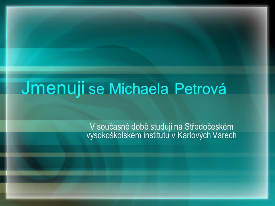 Jmenuji se Michaela Petrová V současné době studuji na Středočeském vysokoškolském institutu v Karlových Varech