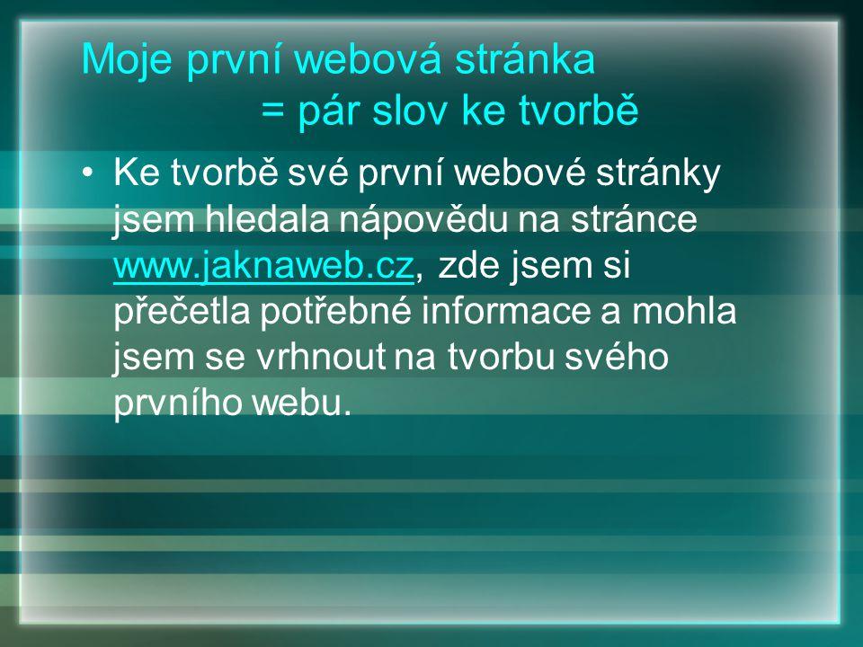 Moje první webová stránka = pár slov ke tvorbě Ke tvorbě své první webové stránky jsem hledala nápovědu na stránce www.jaknaweb.cz, zde jsem si přečetla potřebné informace a mohla jsem se vrhnout na tvorbu svého prvního webu.