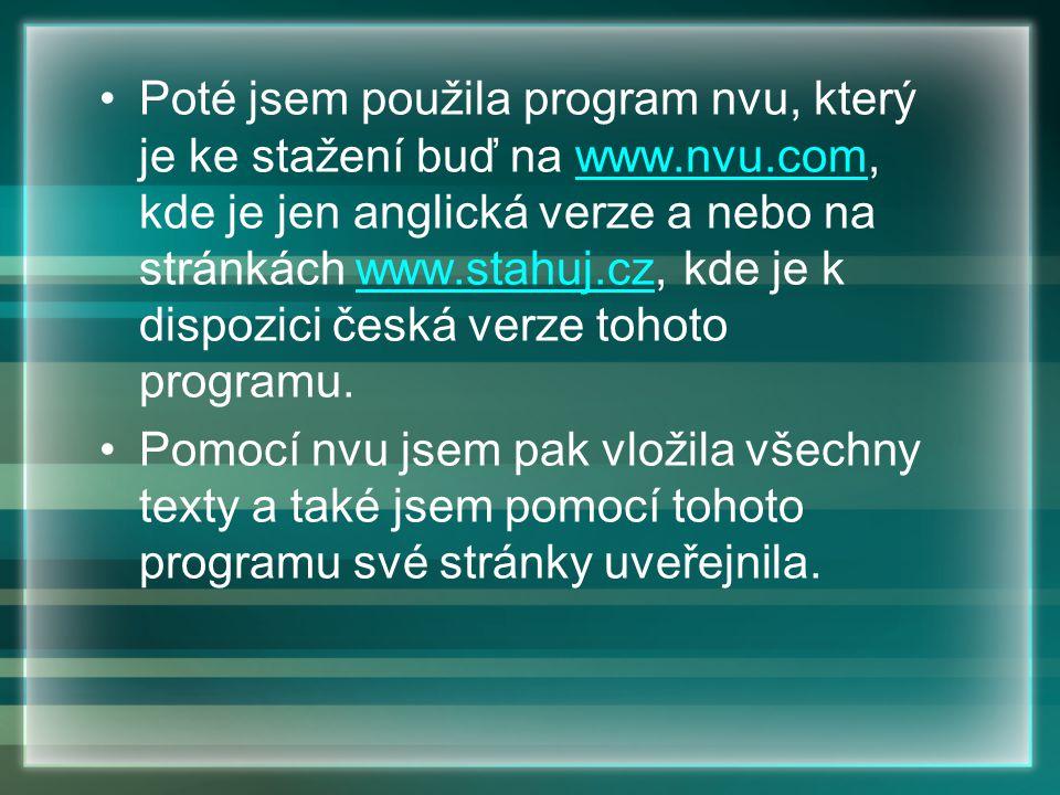 Poté jsem použila program nvu, který je ke stažení buď na www.nvu.com, kde je jen anglická verze a nebo na stránkách www.stahuj.cz, kde je k dispozici česká verze tohoto programu.www.nvu.comwww.stahuj.cz Pomocí nvu jsem pak vložila všechny texty a také jsem pomocí tohoto programu své stránky uveřejnila.