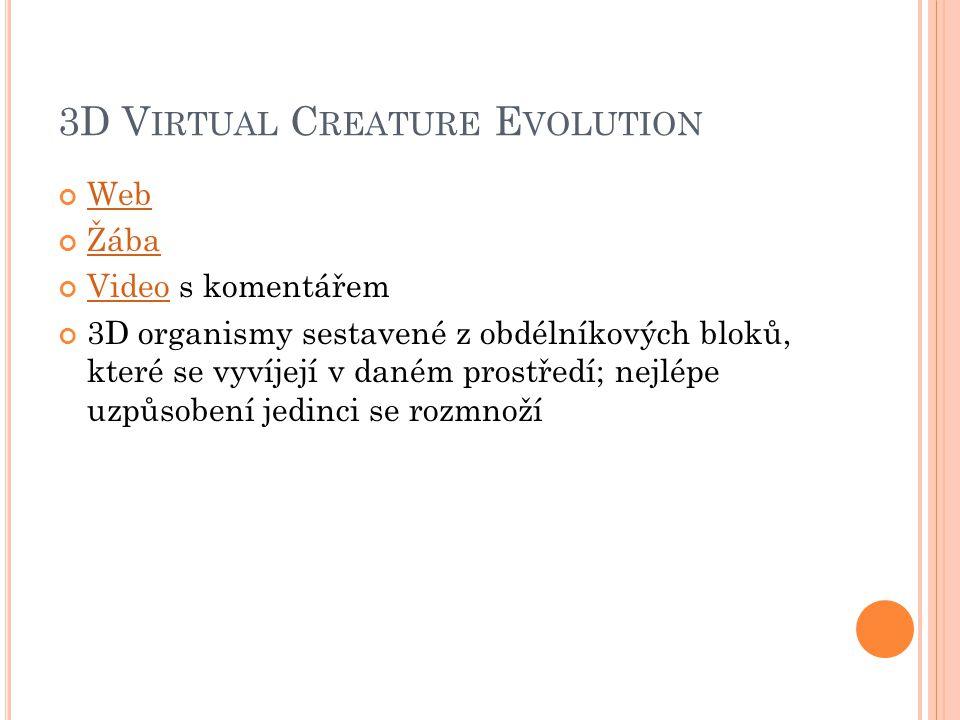 3D V IRTUAL C REATURE E VOLUTION Web Žába VideoVideo s komentářem 3D organismy sestavené z obdélníkových bloků, které se vyvíjejí v daném prostředí; n
