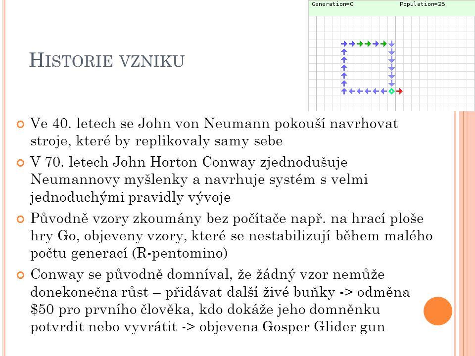 H ISTORIE VZNIKU Ve 40. letech se John von Neumann pokouší navrhovat stroje, které by replikovaly samy sebe V 70. letech John Horton Conway zjednodušu