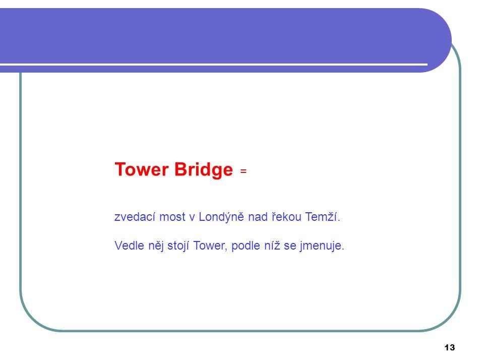 Tower Bridge = zvedací most v Londýně nad řekou Temží.