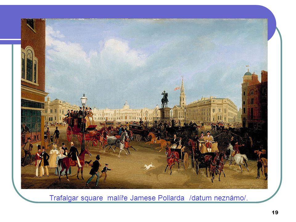 Trafalgar square malíře Jamese Pollarda /datum neznámo/. 19