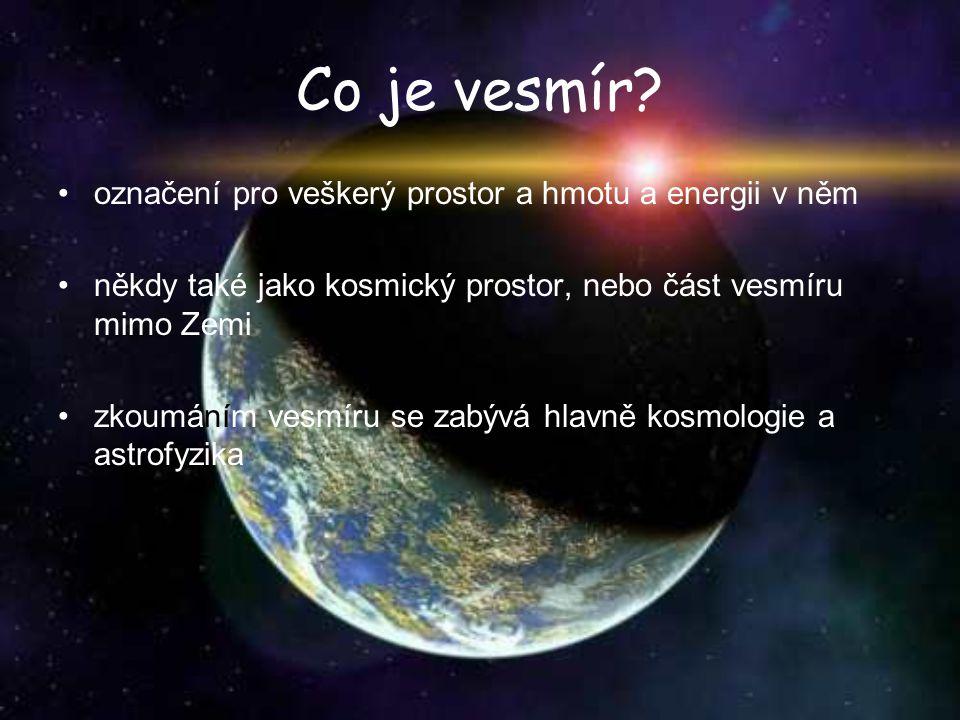 Co je vesmír? označení pro veškerý prostor a hmotu a energii v něm někdy také jako kosmický prostor, nebo část vesmíru mimo Zemi zkoumáním vesmíru se
