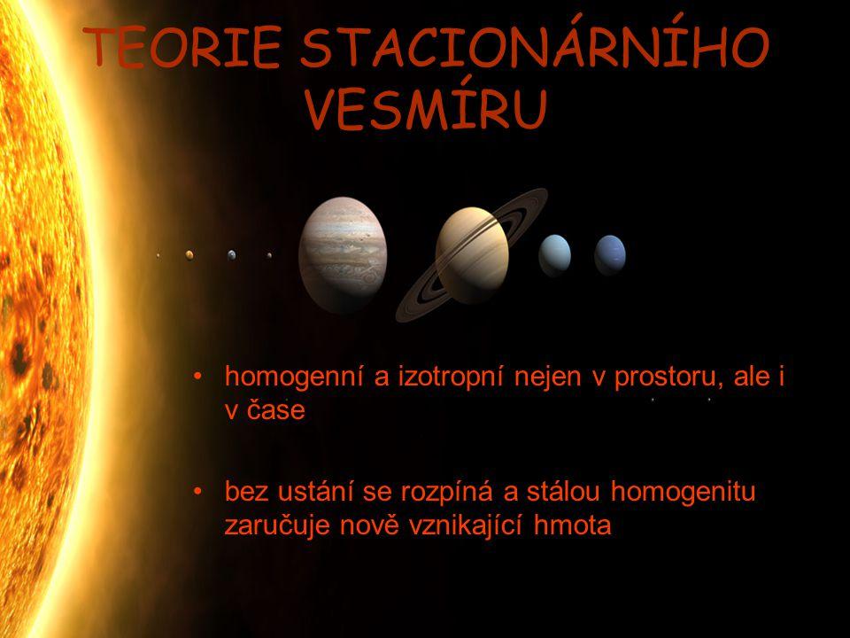 TEORIE STACIONÁRNÍHO VESMÍRU homogenní a izotropní nejen v prostoru, ale i v čase bez ustání se rozpíná a stálou homogenitu zaručuje nově vznikající h