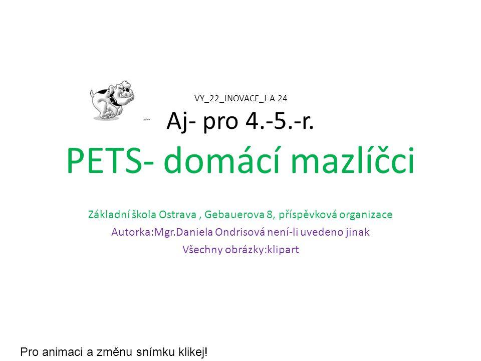 VY_22_INOVACE_J-A-24 Aj- pro 4.-5.-r. PETS- domácí mazlíčci Základní škola Ostrava, Gebauerova 8, příspěvková organizace Autorka:Mgr.Daniela Ondrisová