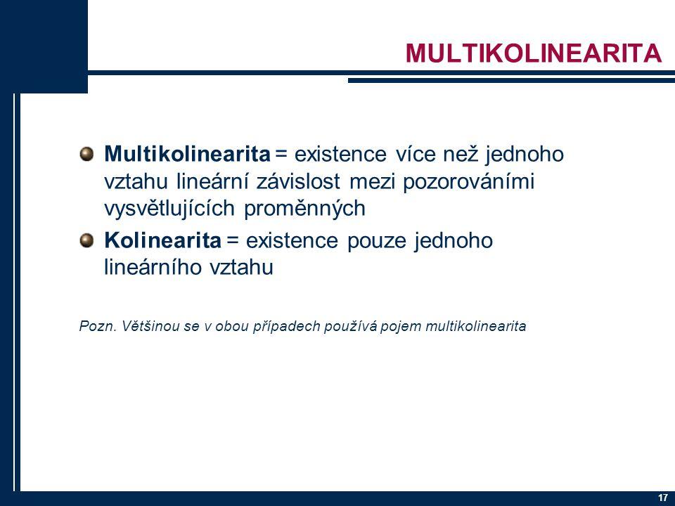 17 MULTIKOLINEARITA Multikolinearita = existence více než jednoho vztahu lineární závislost mezi pozorováními vysvětlujících proměnných Kolinearita =