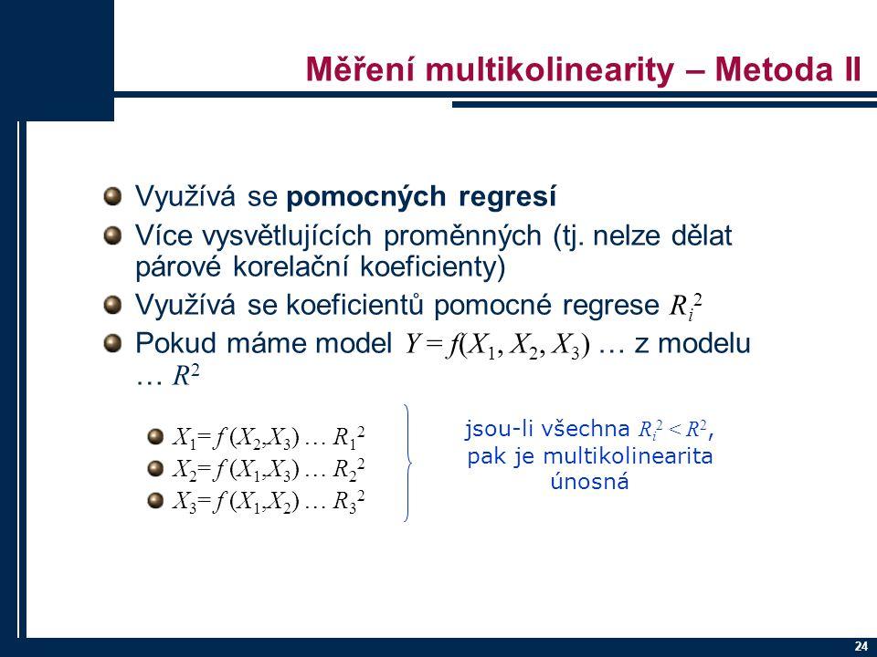 24 Měření multikolinearity – Metoda II Využívá se pomocných regresí Více vysvětlujících proměnných (tj. nelze dělat párové korelační koeficienty) Využ