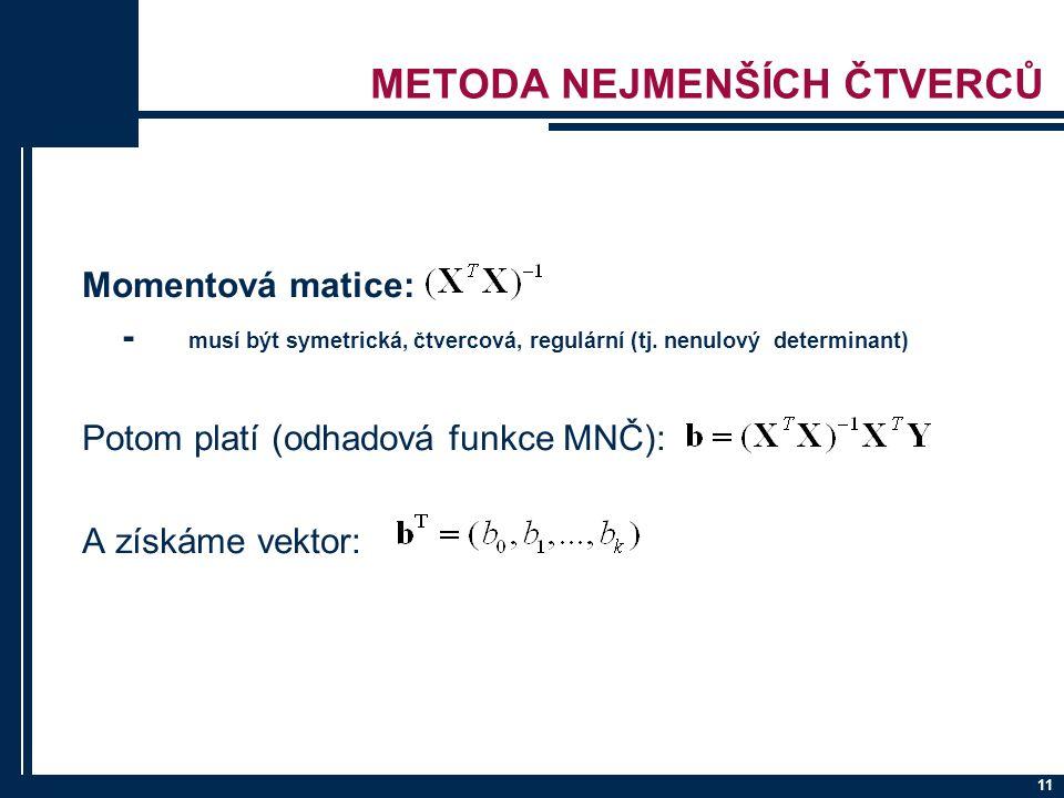 11 METODA NEJMENŠÍCH ČTVERCŮ Momentová matice: - musí být symetrická, čtvercová, regulární (tj. nenulový determinant) Potom platí (odhadová funkce MNČ