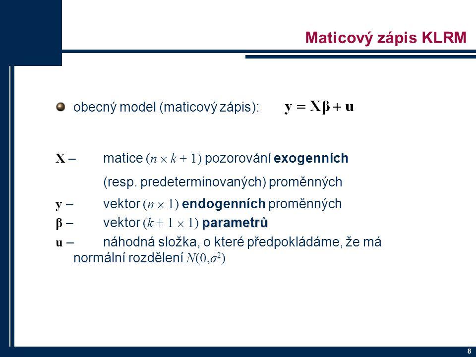 8 Maticový zápis KLRM obecný model (maticový zápis): X – matice (n  k + 1) pozorování exogenních (resp. predeterminovaných) proměnných y – vektor (n