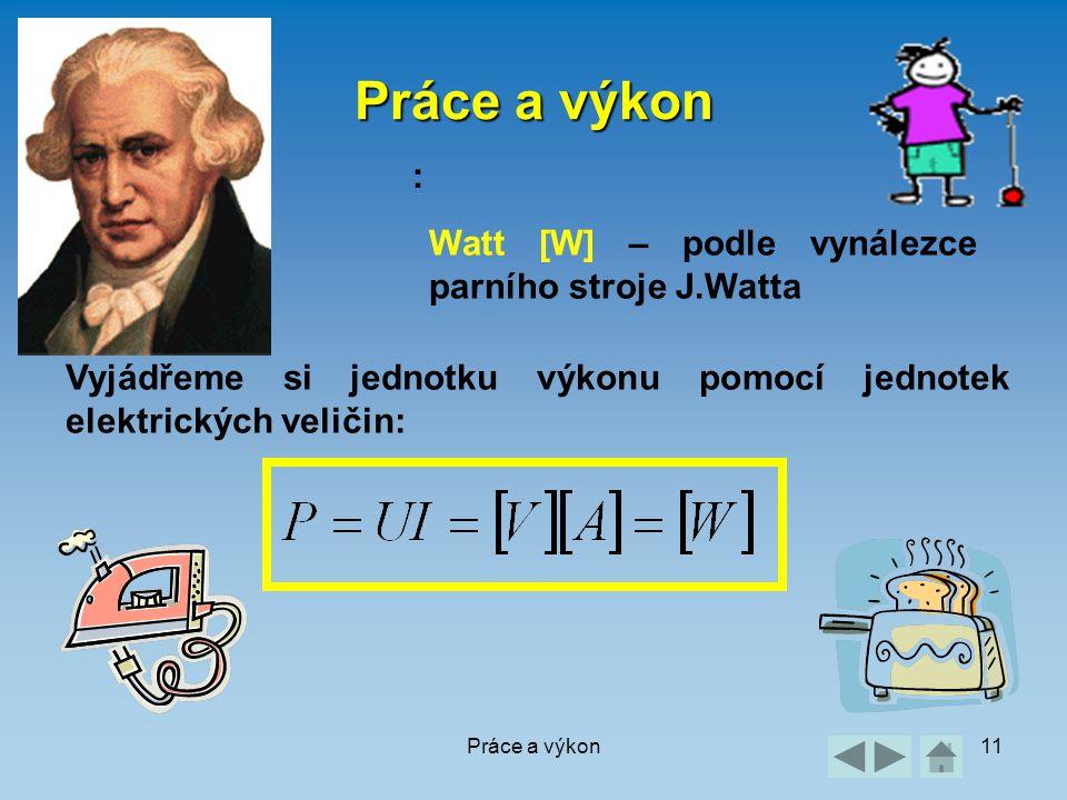 Práce a výkon11 Práce a výkon : Watt [W] – podle vynálezce parního stroje J.Watta Vyjádřeme si jednotku výkonu pomocí jednotek elektrických veličin: