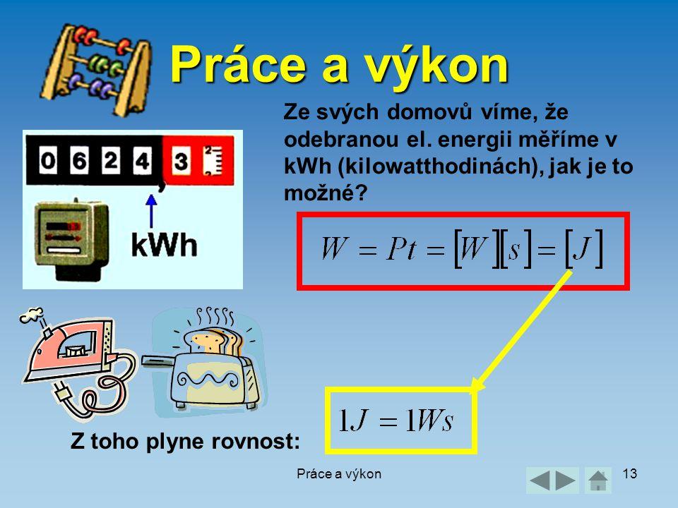 Práce a výkon13 Práce a výkon Ze svých domovů víme, že odebranou el. energii měříme v kWh (kilowatthodinách), jak je to možné? Z toho plyne rovnost:
