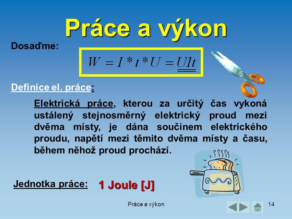 Práce a výkon14 Práce a výkon Dosaďme: Definice el. práce: Elektrická práce, kterou za určitý čas vykoná ustálený stejnosměrný elektrický proud mezi d