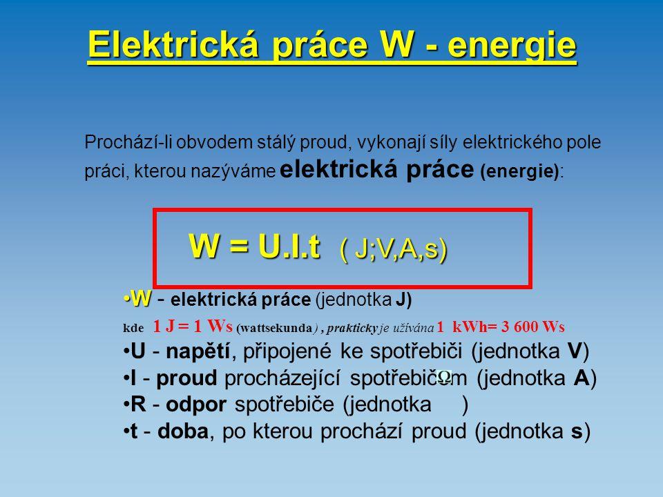 Elektrická práce W - energie Prochází-li obvodem stálý proud, vykonají síly elektrického pole práci, kterou nazýváme elektrická práce (energie): W = U