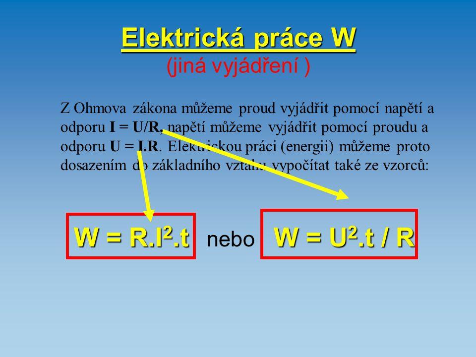 Elektrická práce W Elektrická práce W (jiná vyjádření ) Z Ohmova zákona můžeme proud vyjádřit pomocí napětí a odporu I = U/R, napětí můžeme vyjádřit p