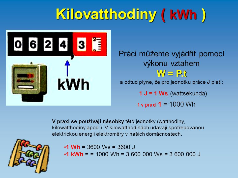 Kilovatthodiny ( kWh ) Práci můžeme vyjádřit pomocí výkonu vztahem W = P.t a odtud plyne, že pro jednotku práce J platí: 1 J = 1 Ws (wattsekunda) V pr