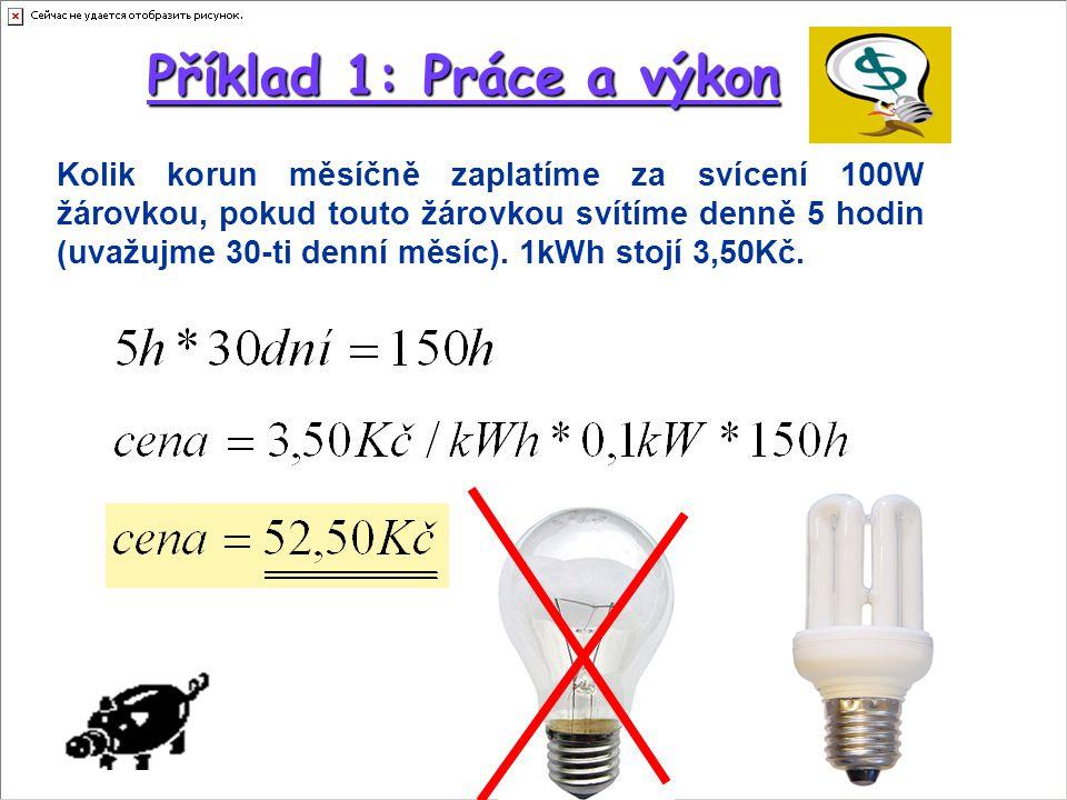 Příklad 1: Práce a výkon Kolik korun měsíčně zaplatíme za svícení 100W žárovkou, pokud touto žárovkou svítíme denně 5 hodin (uvažujme 30-ti denní měsí